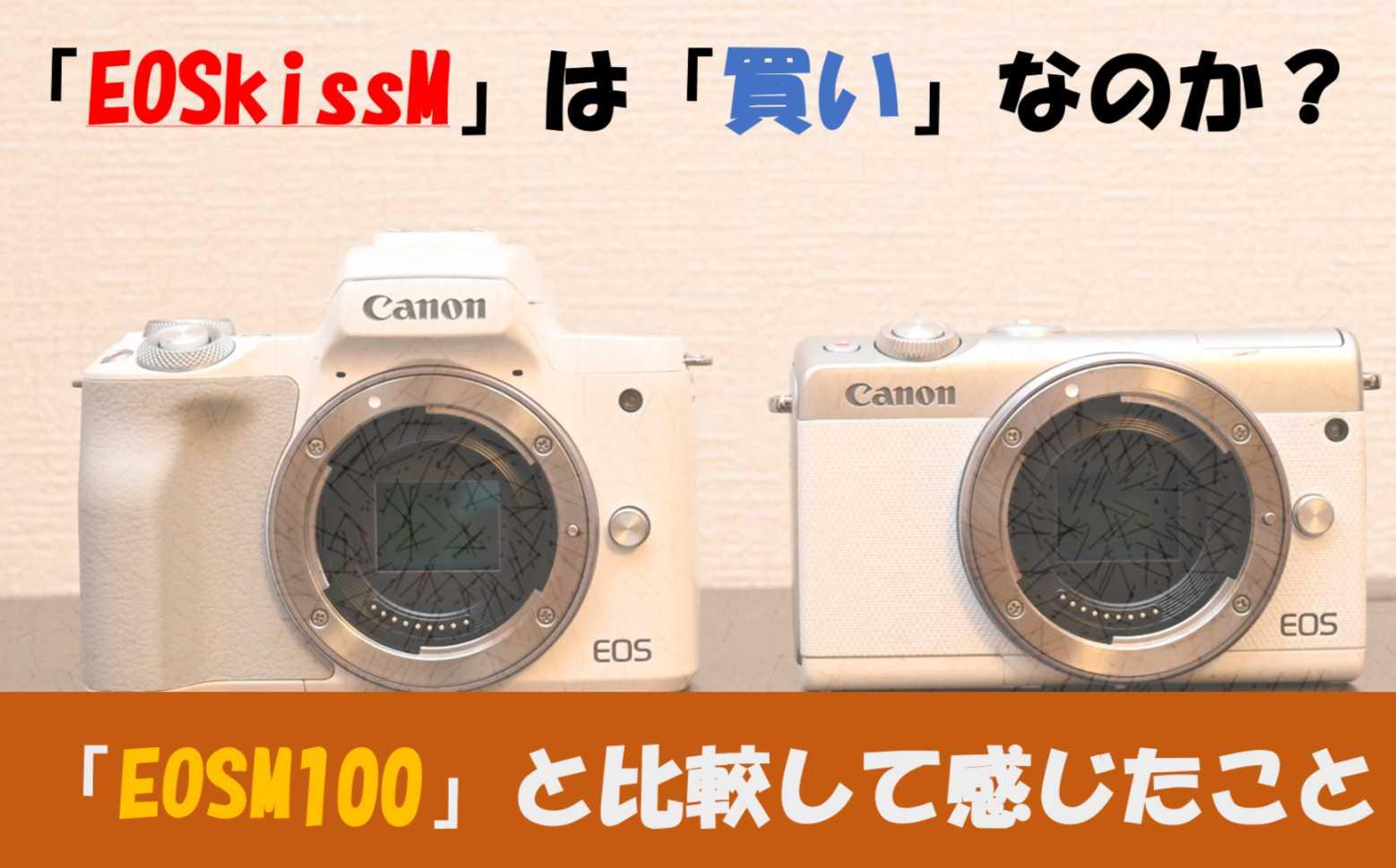【初心者向け】EOSkissMは買いなのか?「EOSM100」と比較してみた【ミラーレスカメラの決定版】